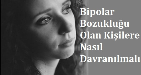 Bipolar Bozukluğu Olan Kişilere Nasıl Davranılmalı
